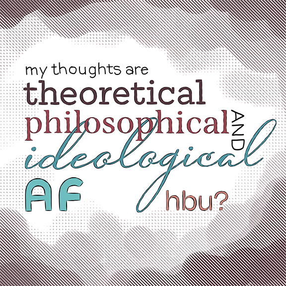 My thoughts are theoretical, philosophical and ideological af, hbu?