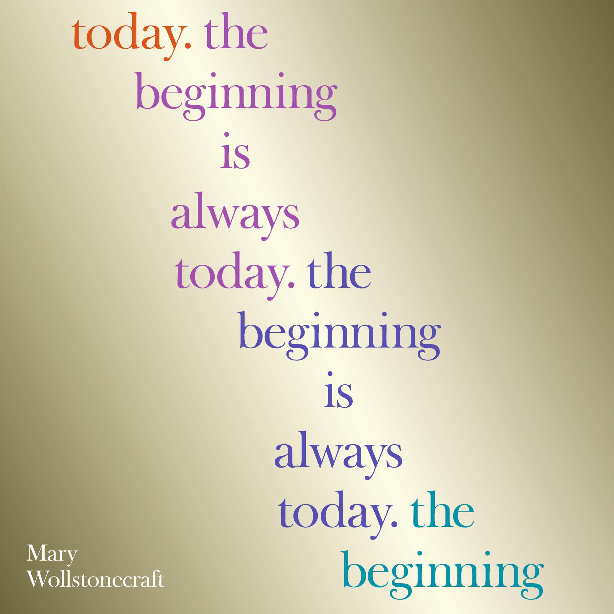 Today. The beginning is always today. The beginning is always today.  The beginning.